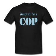 Watch it! I'm a COP! t-shirt