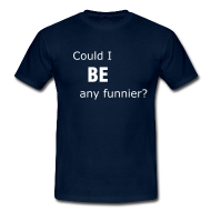 Could I BE any funnier? t-shirt