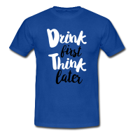 Drink first, Think later shirt