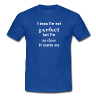 I'm close to perfect! t-shirt