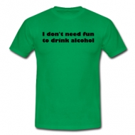 I dont need fun to drink alcohol t-shirt