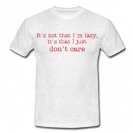 It's not that I'm lazy, it's that I just don't care t-shirt