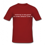 Nothing is any good if other people like it shirt